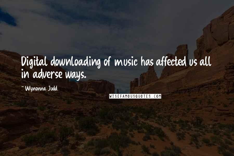 Wynonna Judd quotes: Digital downloading of music has affected us all in adverse ways.