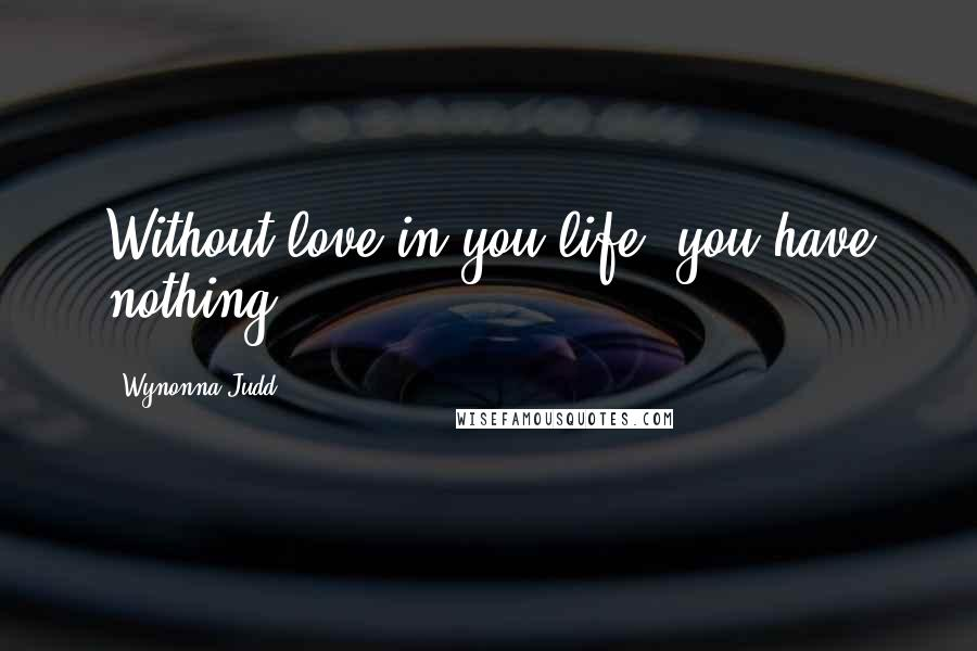 Wynonna Judd quotes: Without love in you life, you have nothing.