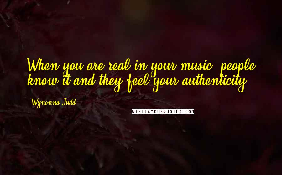 Wynonna Judd quotes: When you are real in your music, people know it and they feel your authenticity.
