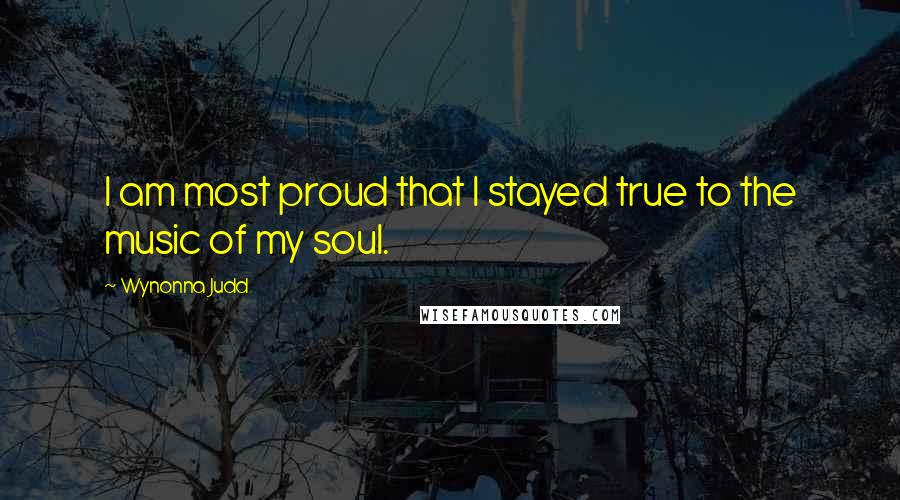 Wynonna Judd quotes: I am most proud that I stayed true to the music of my soul.