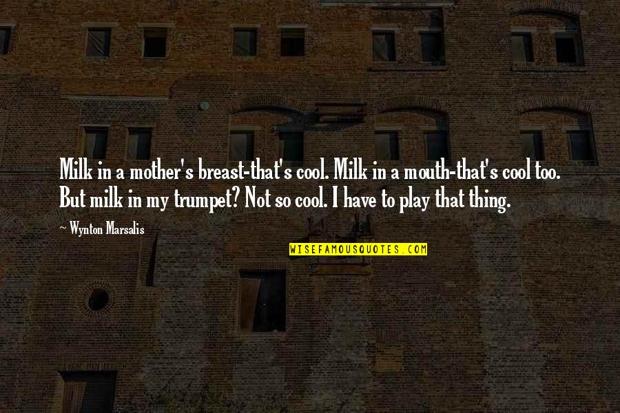 Wynton Marsalis Trumpet Quotes By Wynton Marsalis: Milk in a mother's breast-that's cool. Milk in
