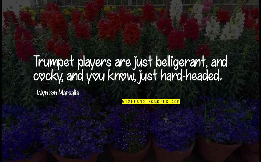 Wynton Marsalis Trumpet Quotes By Wynton Marsalis: Trumpet players are just belligerant, and cocky, and