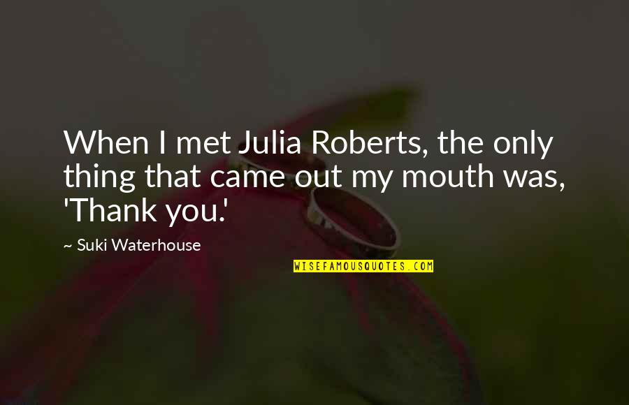 Wyoming Winter Quotes By Suki Waterhouse: When I met Julia Roberts, the only thing