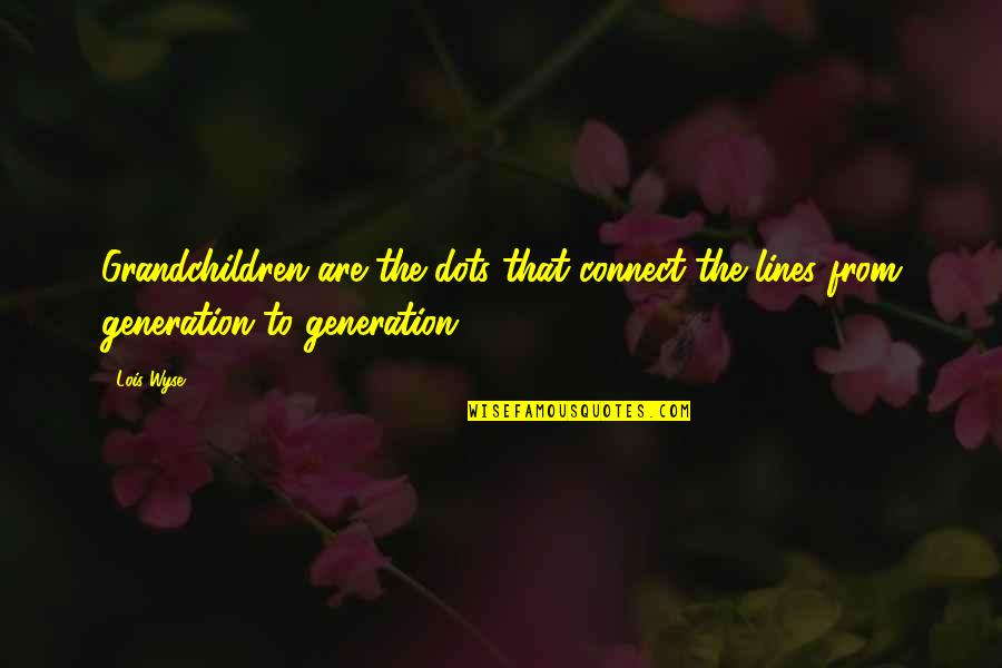 Wyse Quotes By Lois Wyse: Grandchildren are the dots that connect the lines