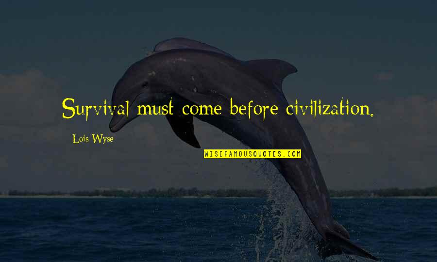 Wyse Quotes By Lois Wyse: Survival must come before civilization.