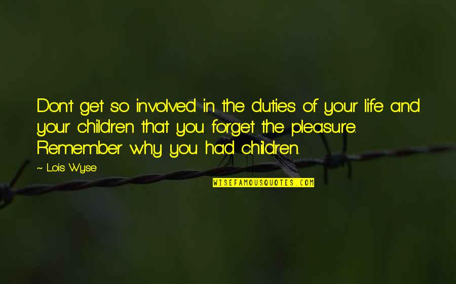 Wyse Quotes By Lois Wyse: Don't get so involved in the duties of