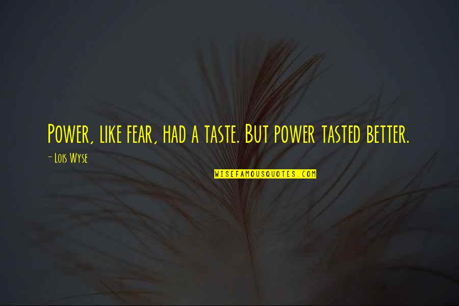 Wyse Quotes By Lois Wyse: Power, like fear, had a taste. But power