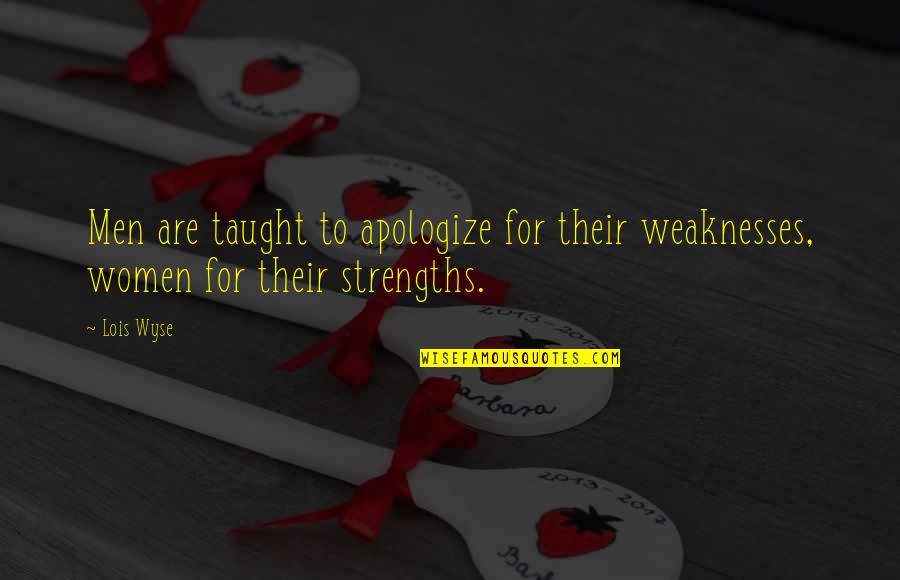 Wyse Quotes By Lois Wyse: Men are taught to apologize for their weaknesses,
