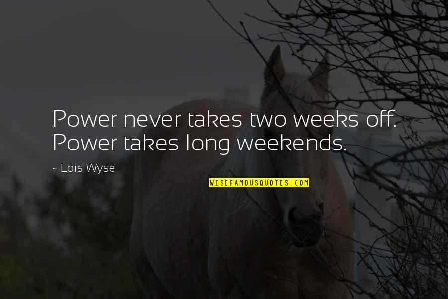 Wyse Quotes By Lois Wyse: Power never takes two weeks off. Power takes