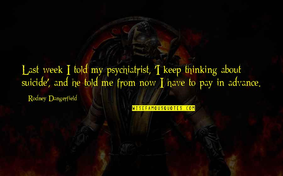 X Files Beyond The Sea Quotes By Rodney Dangerfield: Last week I told my psychiatrist, 'I keep
