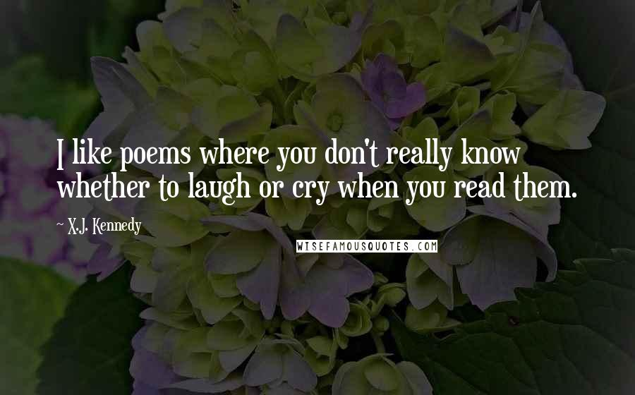 X.J. Kennedy quotes: I like poems where you don't really know whether to laugh or cry when you read them.