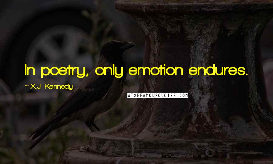 X.J. Kennedy quotes: In poetry, only emotion endures.