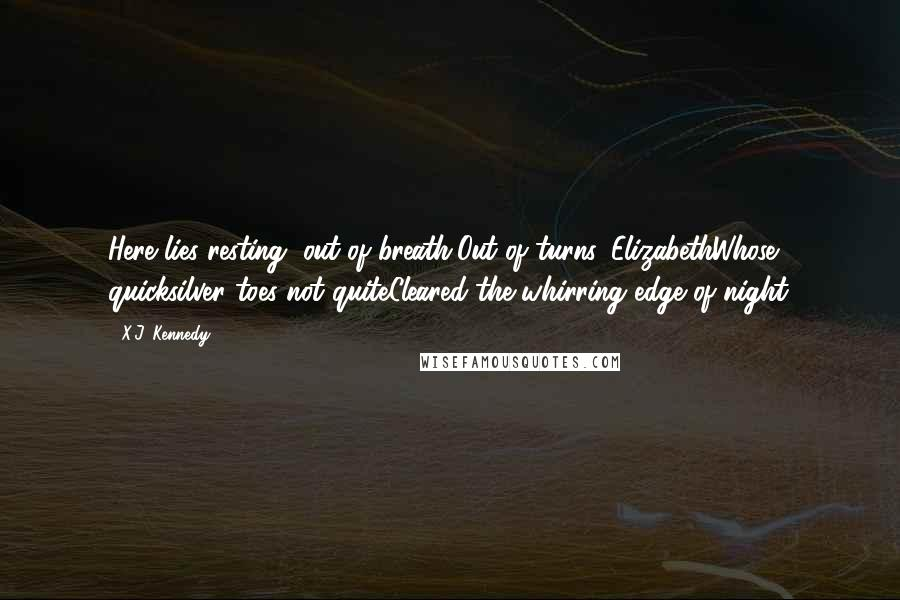 X.J. Kennedy quotes: Here lies resting, out of breath,Out of turns, ElizabethWhose quicksilver toes not quiteCleared the whirring edge of night.