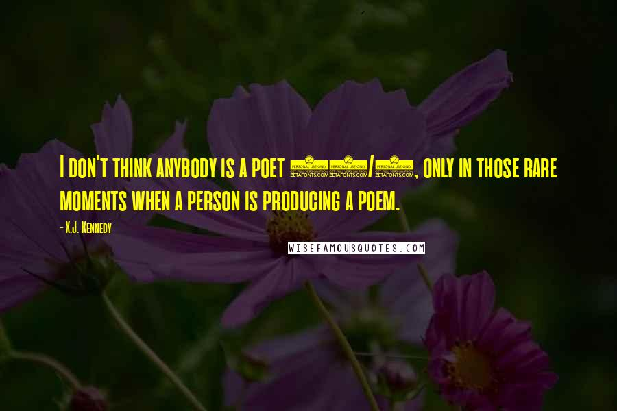X.J. Kennedy quotes: I don't think anybody is a poet 24/7, only in those rare moments when a person is producing a poem.