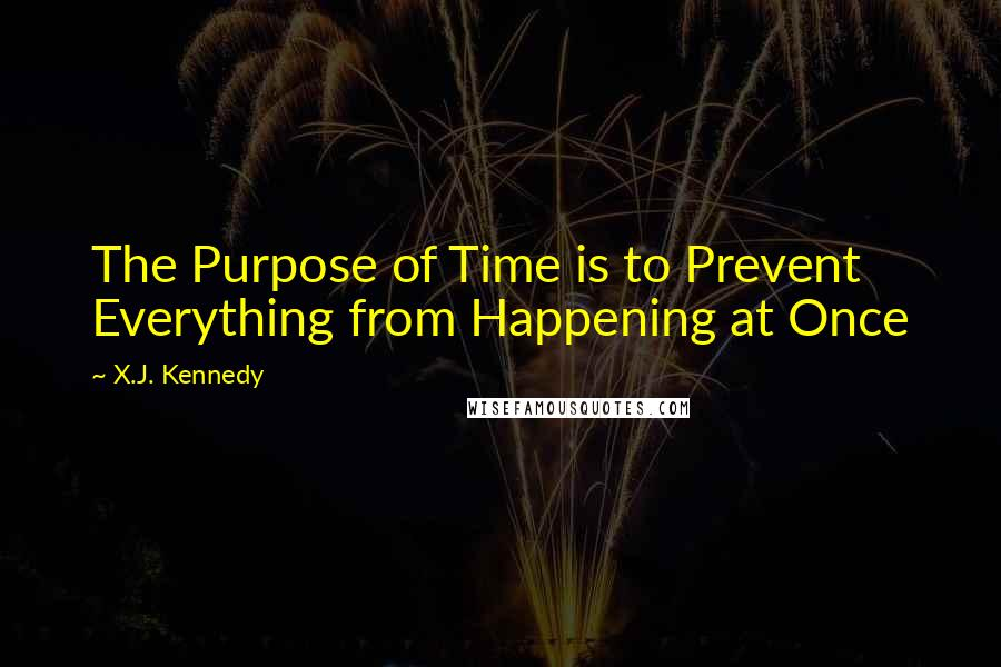 X.J. Kennedy quotes: The Purpose of Time is to Prevent Everything from Happening at Once