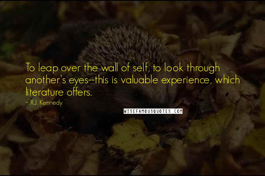 X.J. Kennedy quotes: To leap over the wall of self, to look through another's eyes--this is valuable experience, which literature offers.