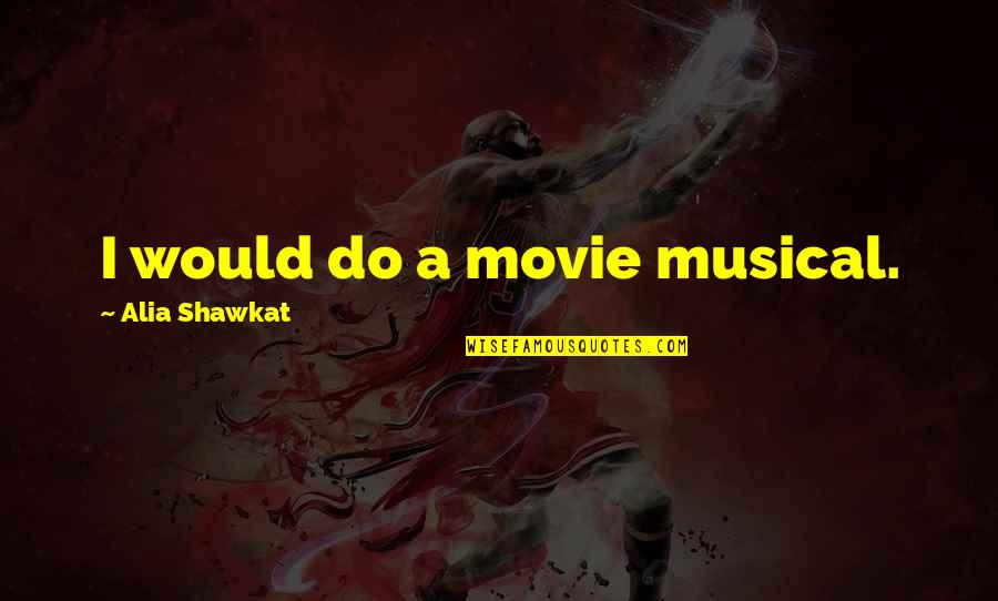 X Y Movie Quotes By Alia Shawkat: I would do a movie musical.