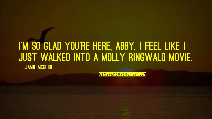 X Y Movie Quotes By Jamie McGuire: I'm so glad you're here, Abby. I feel