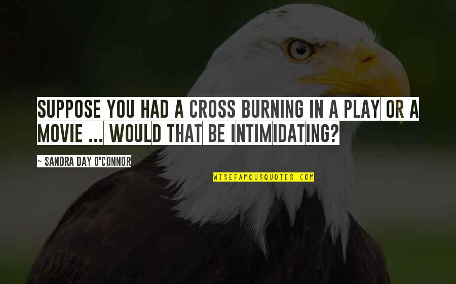 X Y Movie Quotes By Sandra Day O'Connor: Suppose you had a cross burning in a