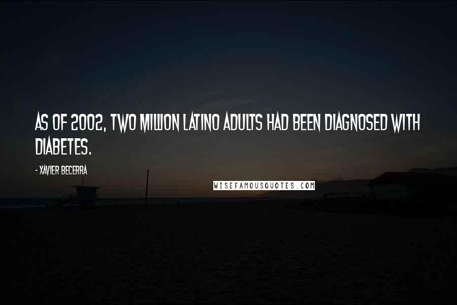 Xavier Becerra quotes: As of 2002, two million Latino adults had been diagnosed with diabetes.