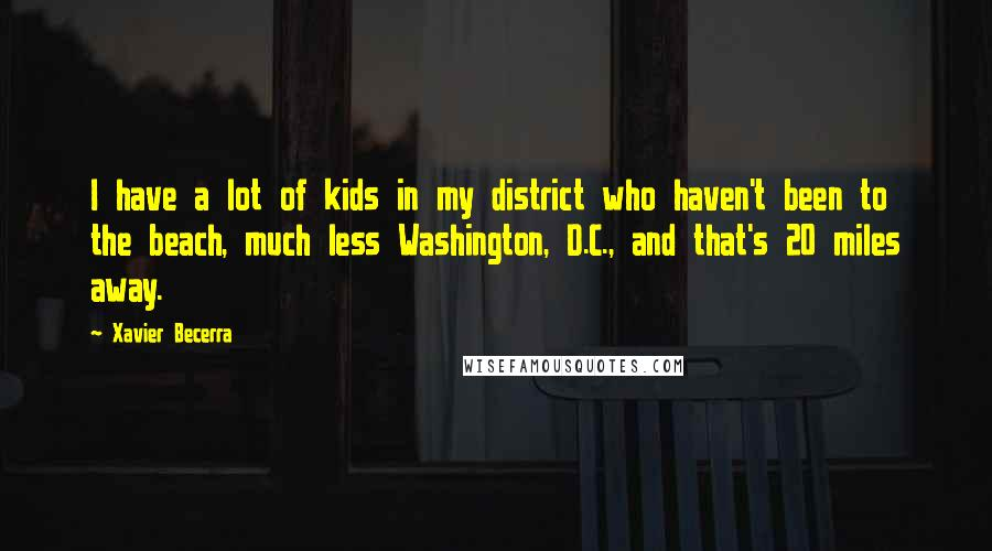 Xavier Becerra quotes: I have a lot of kids in my district who haven't been to the beach, much less Washington, D.C., and that's 20 miles away.