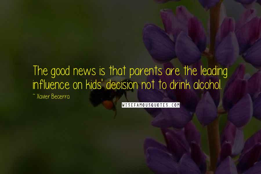 Xavier Becerra quotes: The good news is that parents are the leading influence on kids' decision not to drink alcohol.