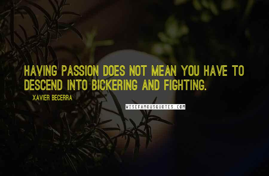 Xavier Becerra quotes: Having passion does not mean you have to descend into bickering and fighting.