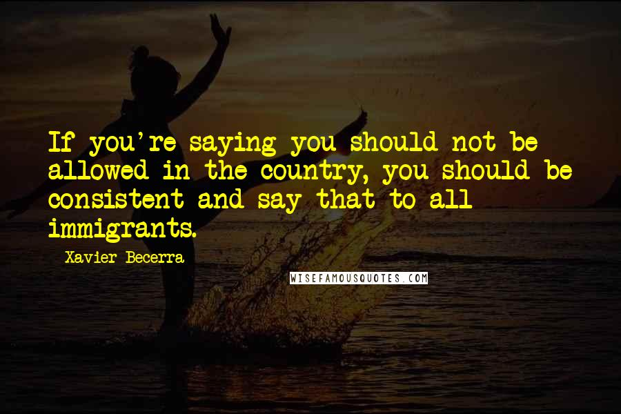 Xavier Becerra quotes: If you're saying you should not be allowed in the country, you should be consistent and say that to all immigrants.