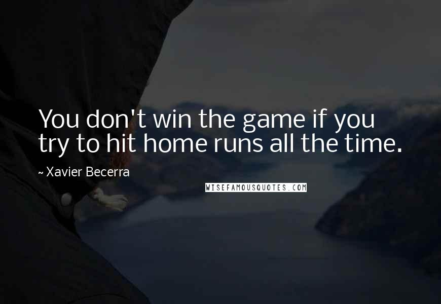 Xavier Becerra quotes: You don't win the game if you try to hit home runs all the time.