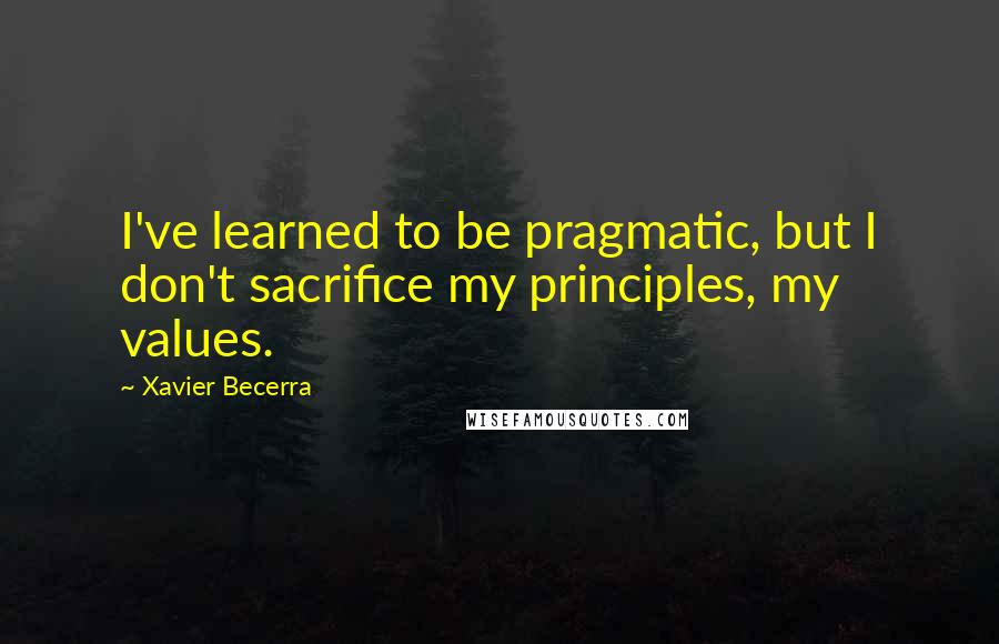 Xavier Becerra quotes: I've learned to be pragmatic, but I don't sacrifice my principles, my values.