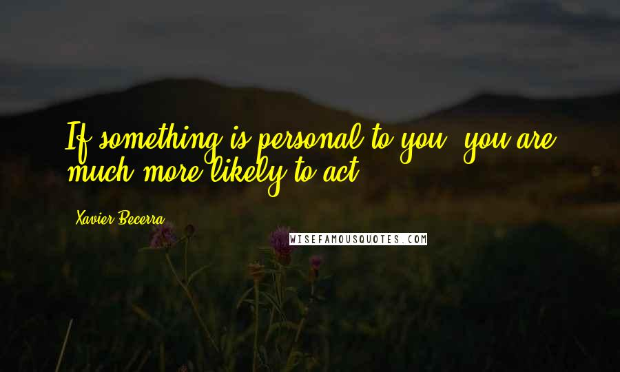 Xavier Becerra quotes: If something is personal to you, you are much more likely to act.