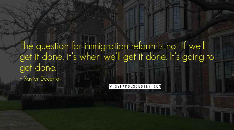 Xavier Becerra quotes: The question for immigration reform is not if we'll get it done, it's when we'll get it done. It's going to get done.