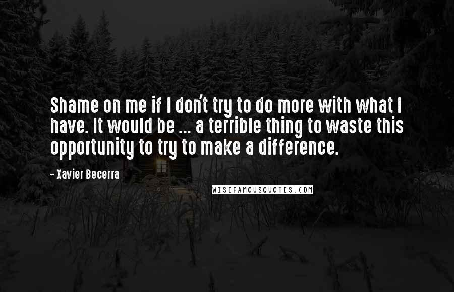 Xavier Becerra quotes: Shame on me if I don't try to do more with what I have. It would be ... a terrible thing to waste this opportunity to try to make a
