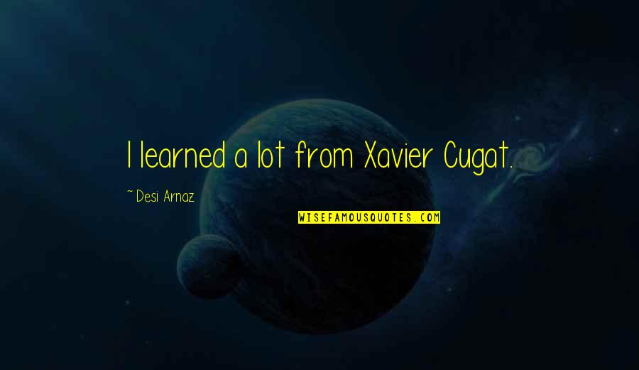 Xavier Cugat Quotes By Desi Arnaz: I learned a lot from Xavier Cugat.