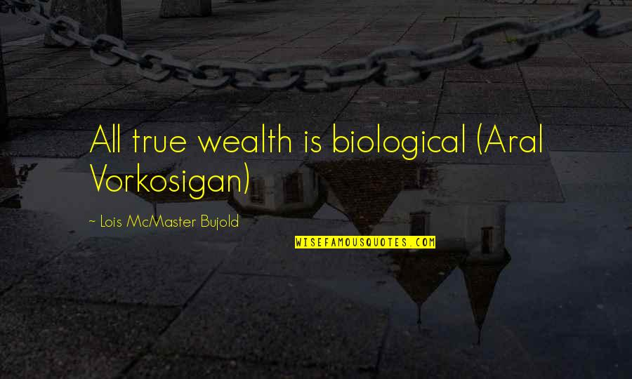 Xavier Cugat Quotes By Lois McMaster Bujold: All true wealth is biological (Aral Vorkosigan)