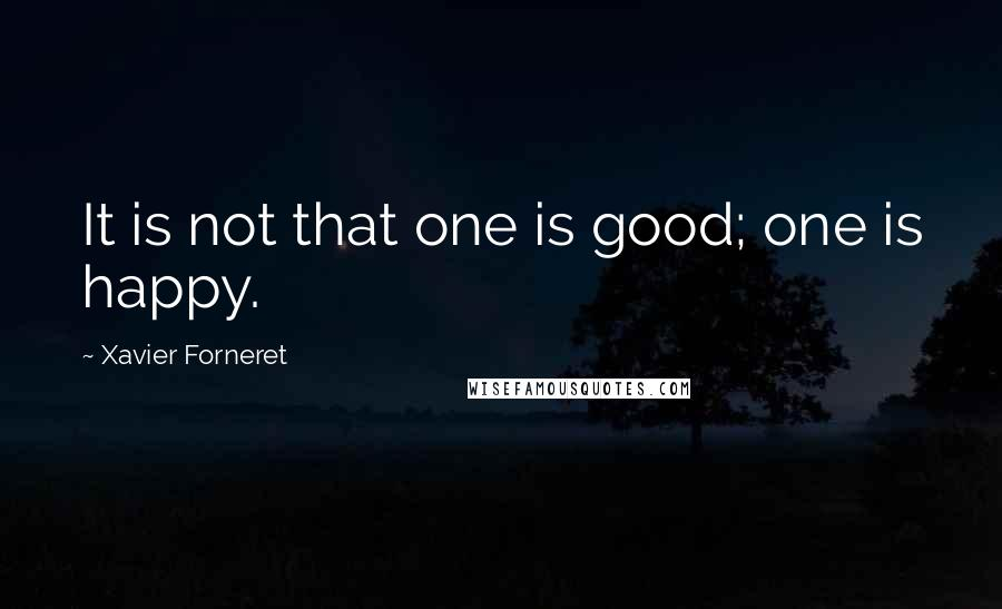 Xavier Forneret quotes: It is not that one is good; one is happy.