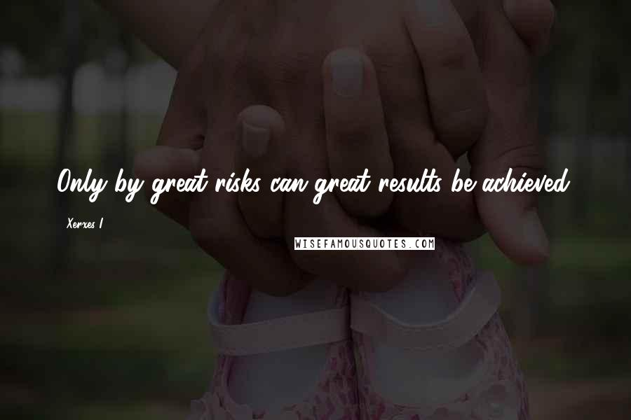 Xerxes I quotes: Only by great risks can great results be achieved.