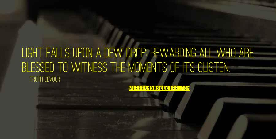 Xiao Shi Dai Quotes By Truth Devour: Light falls upon a dew drop; rewarding all