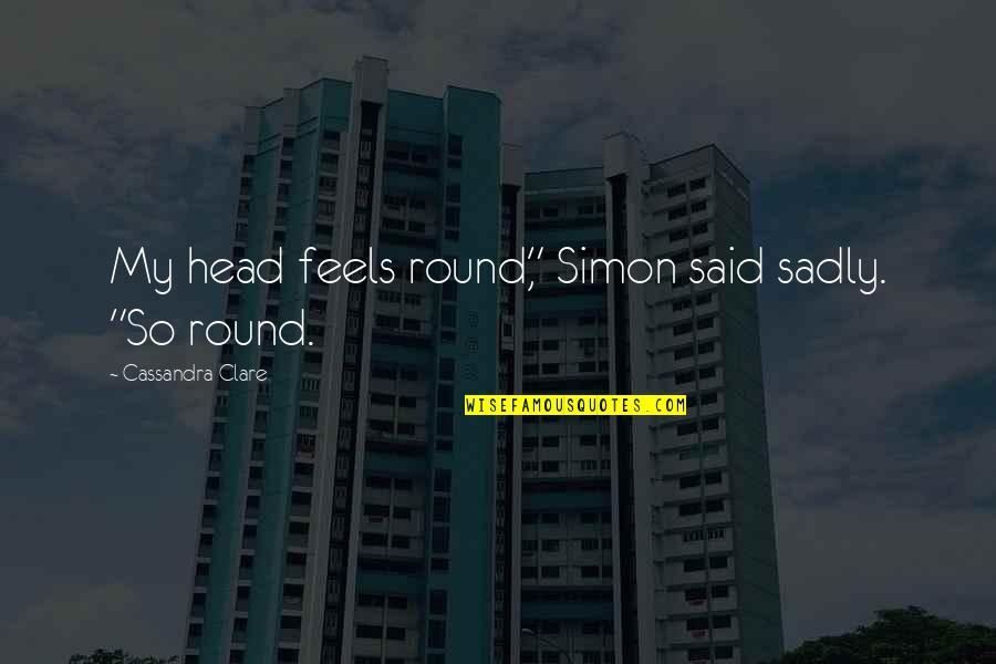 "Xiaolin Chronicles Quotes By Cassandra Clare: My head feels round,"" Simon said sadly. ""So"