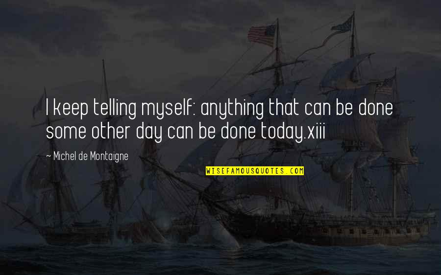 Xiii-2 Quotes By Michel De Montaigne: I keep telling myself: anything that can be