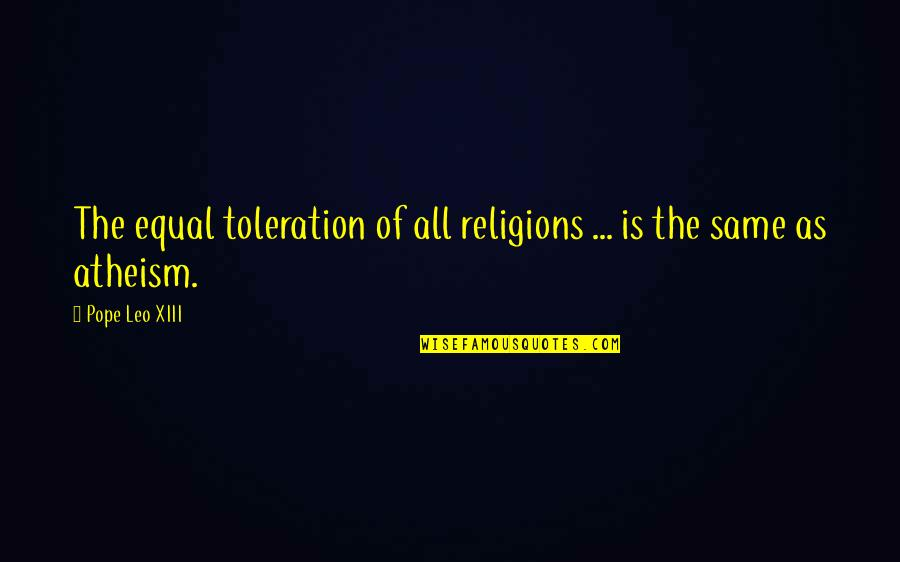 Xiii-2 Quotes By Pope Leo XIII: The equal toleration of all religions ... is