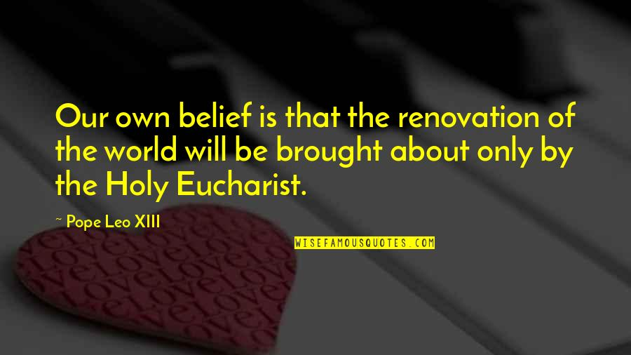 Xiii-2 Quotes By Pope Leo XIII: Our own belief is that the renovation of