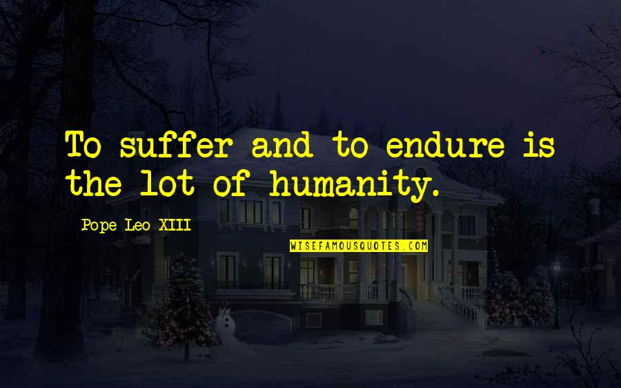 Xiii-2 Quotes By Pope Leo XIII: To suffer and to endure is the lot