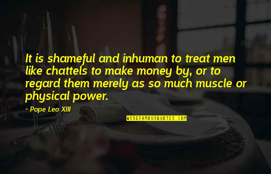 Xiii-2 Quotes By Pope Leo XIII: It is shameful and inhuman to treat men