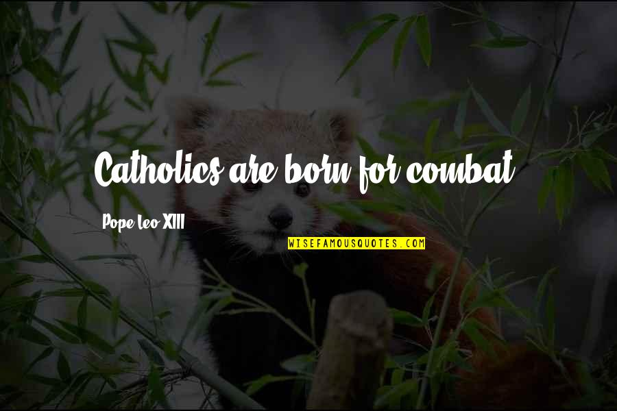 Xiii-2 Quotes By Pope Leo XIII: Catholics are born for combat.