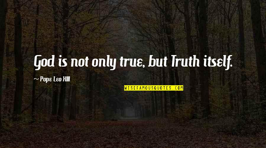 Xiii-2 Quotes By Pope Leo XIII: God is not only true, but Truth itself.