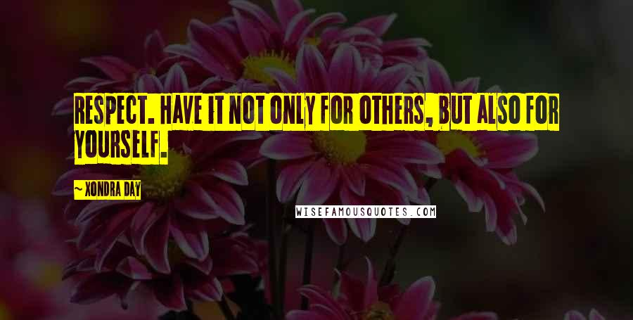 Xondra Day quotes: Respect. Have it not only for others, but also for yourself.