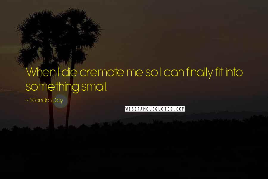 Xondra Day quotes: When I die cremate me so I can finally fit into something small.