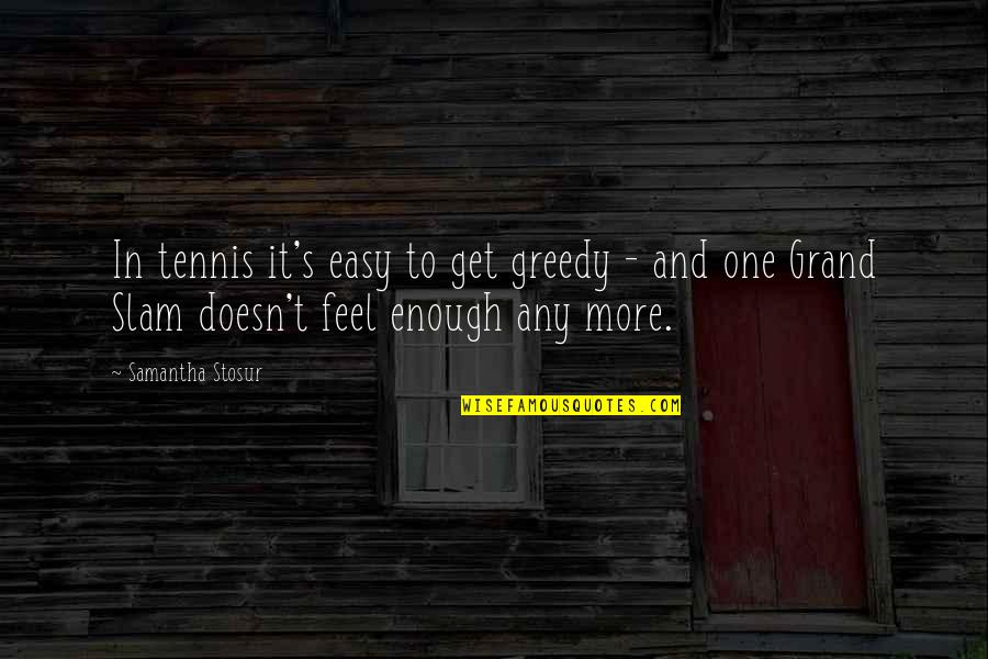 Xs Energy Drink Quotes By Samantha Stosur: In tennis it's easy to get greedy -