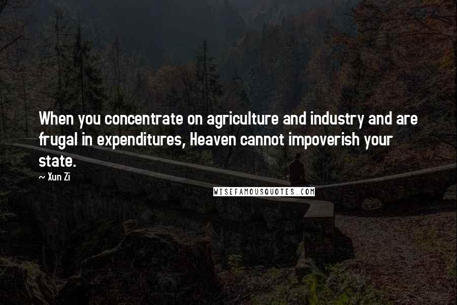 Xun Zi quotes: When you concentrate on agriculture and industry and are frugal in expenditures, Heaven cannot impoverish your state.